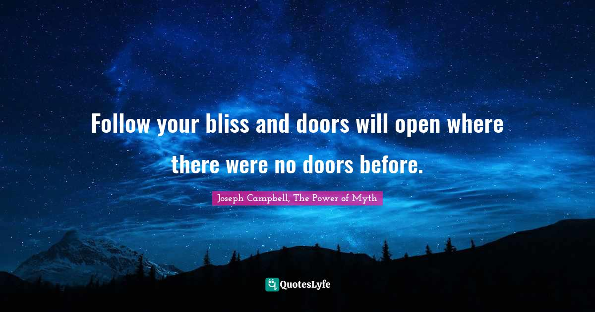 Joseph Campbell, The Power of Myth Quotes: Follow your bliss and doors will open where there were no doors before.