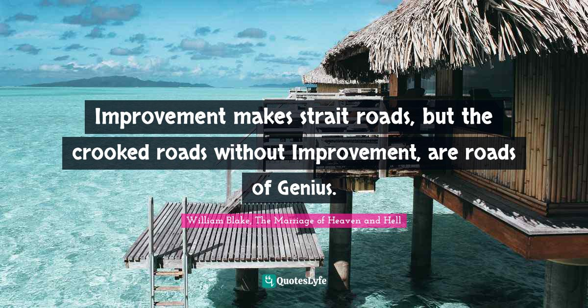William Blake, The Marriage of Heaven and Hell Quotes: Improvement makes strait roads, but the crooked roads without Improvement, are roads of Genius.
