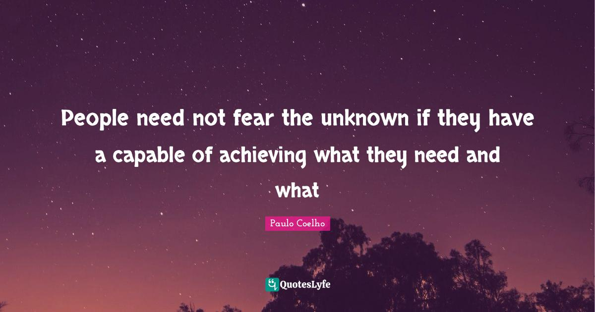 Paulo Coelho Quotes: People need not fear the unknown if they have a capable of achieving what they need and what