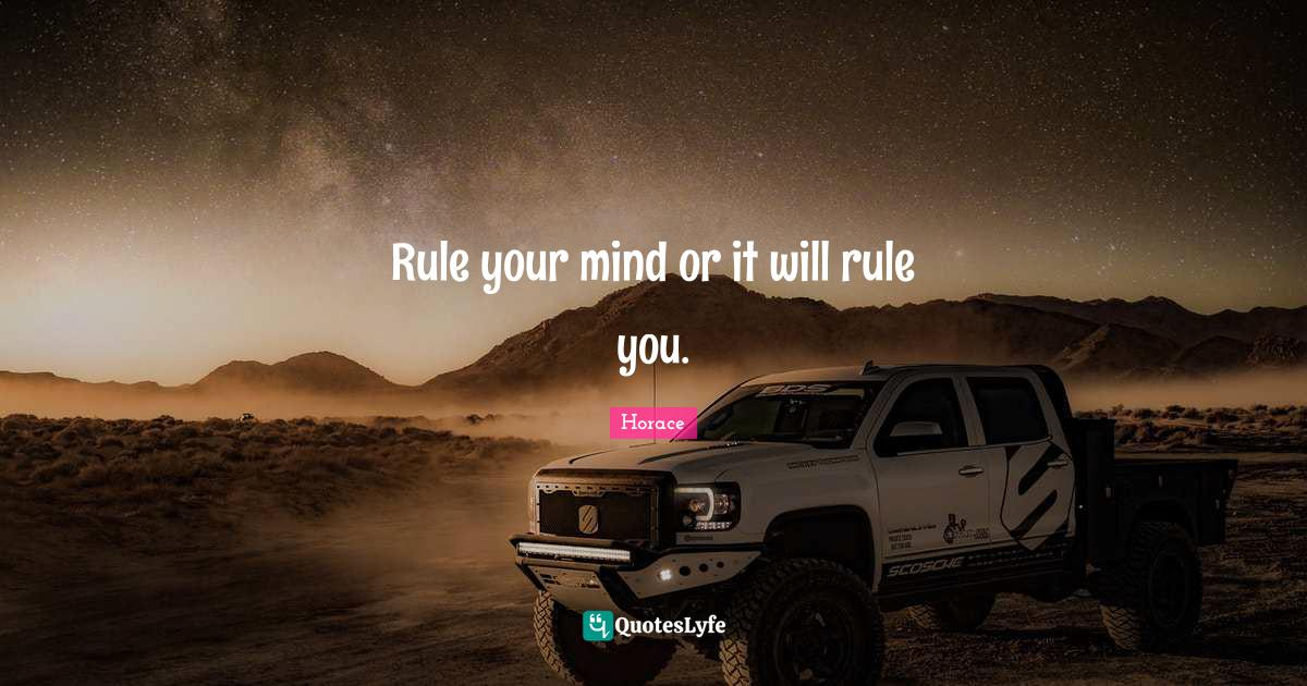 Horace Quotes: Rule your mind or it will rule you.