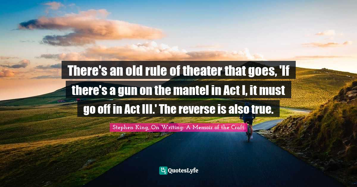 Stephen King, On Writing: A Memoir of the Craft Quotes: There's an old rule of theater that goes, 'If there's a gun on the mantel in Act I, it must go off in Act III.' The reverse is also true.