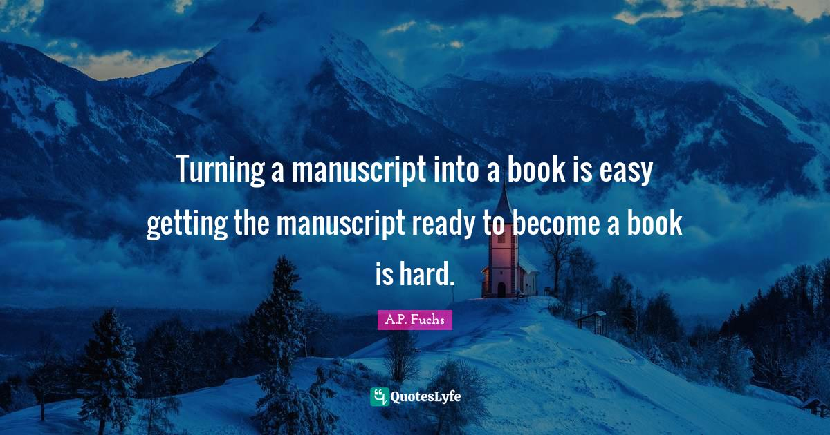 A.P. Fuchs Quotes: Turning a manuscript into a book is easy getting the manuscript ready to become a book is hard.