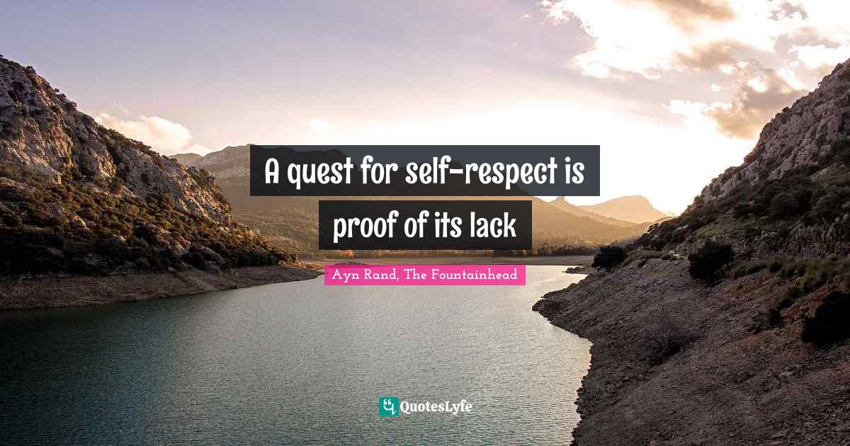 Ayn Rand, The Fountainhead Quotes: A quest for self-respect is proof of its lack