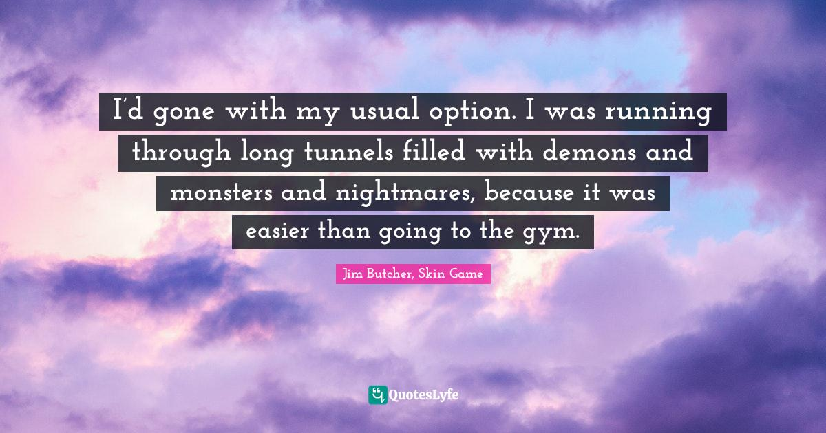 Jim Butcher, Skin Game Quotes: I'd gone with my usual option. I was running through long tunnels filled with demons and monsters and nightmares, because it was easier than going to the gym.