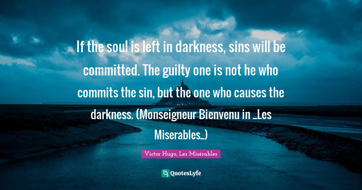 Victor Hugo, Les Misérables Quotes: If the soul is left in darkness, sins will be committed. The guilty one is not he who commits the sin, but the one who causes the darkness. (Monseigneur Bienvenu in _Les Miserables_)