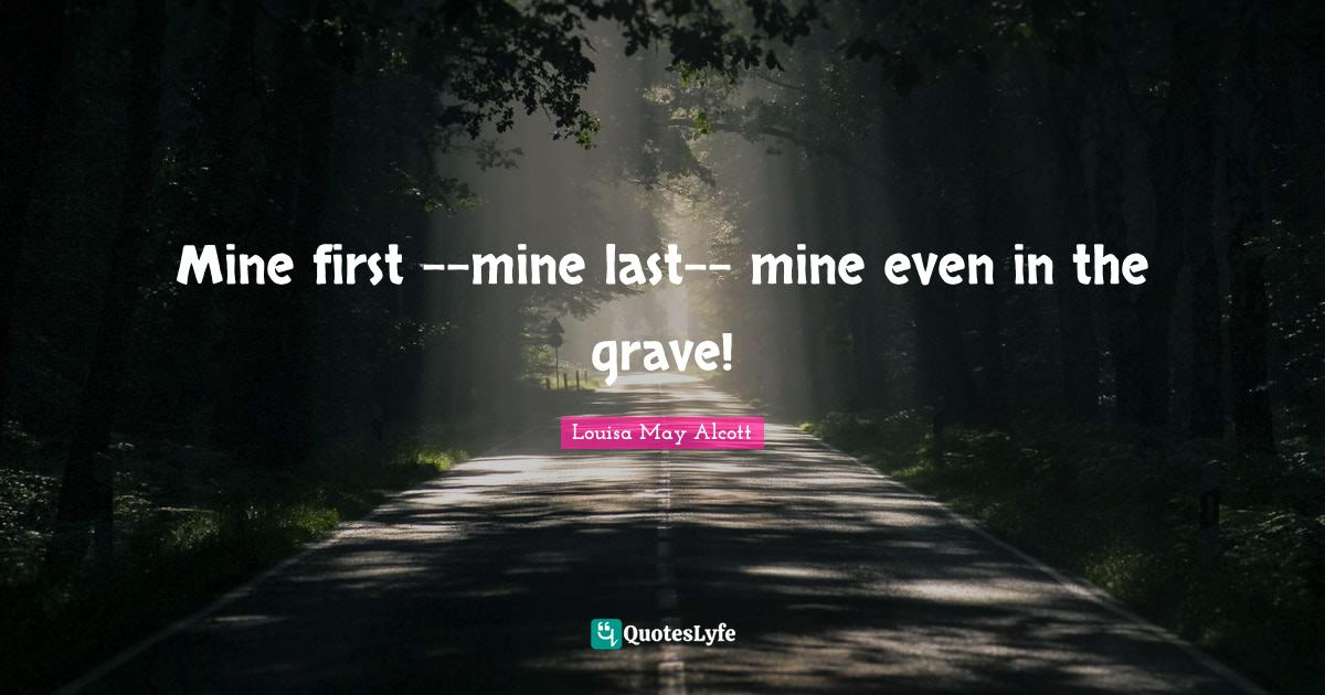 Louisa May Alcott Quotes: Mine first --mine last-- mine even in the grave!