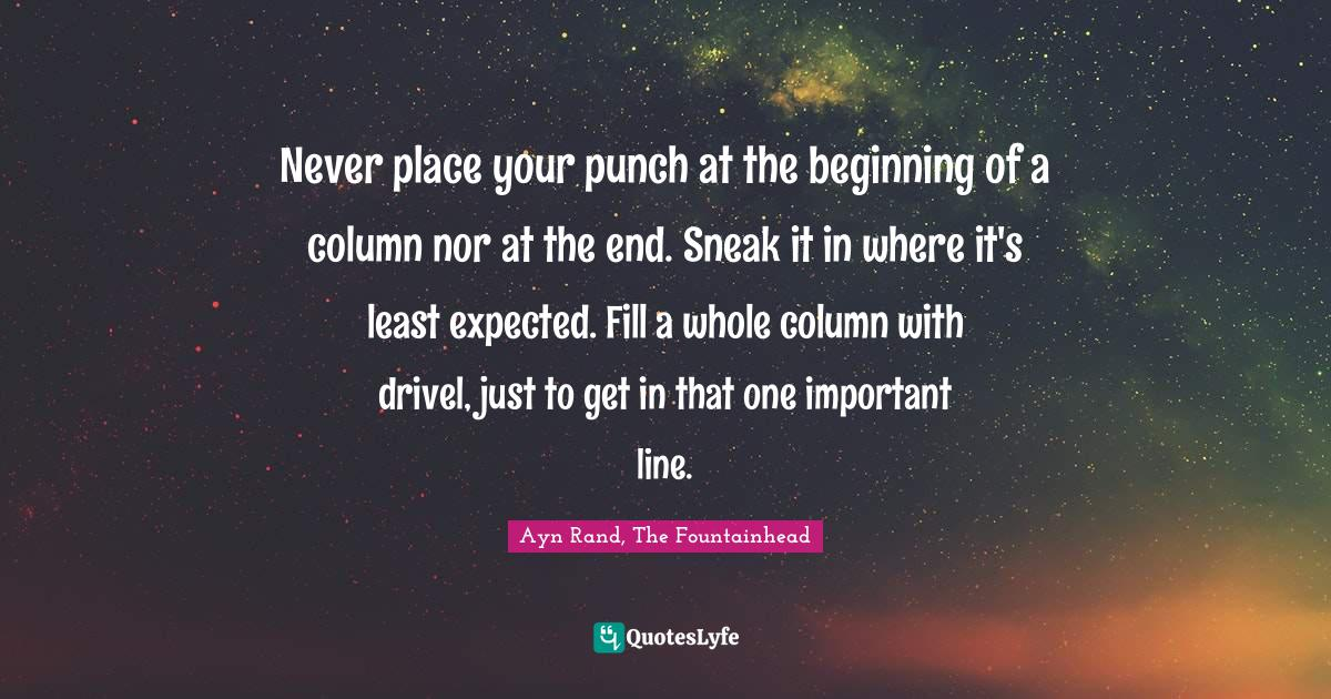 Ayn Rand, The Fountainhead Quotes: Never place your punch at the beginning of a column nor at the end. Sneak it in where it's least expected. Fill a whole column with drivel, just to get in that one important line.
