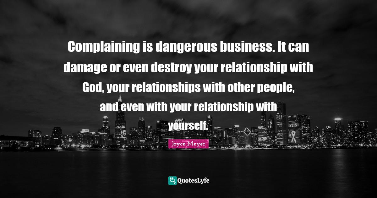 Joyce Meyer Quotes: Complaining is dangerous business. It can damage or even destroy your relationship with God, your relationships with other people, and even with your relationship with yourself.