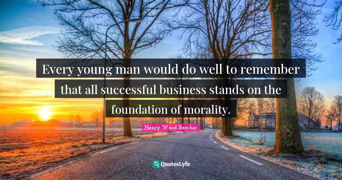 Henry Ward Beecher Quotes: Every young man would do well to remember that all successful business stands on the foundation of morality.