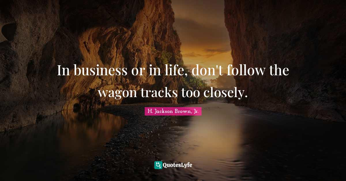 H. Jackson Brown, Jr. Quotes: In business or in life, don't follow the wagon tracks too closely.