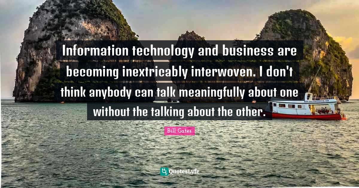 Bill Gates Quotes: Information technology and business are becoming inextricably interwoven. I don't think anybody can talk meaningfully about one without the talking about the other.