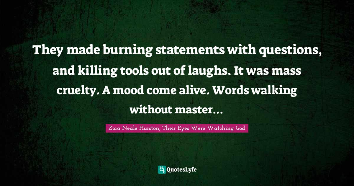 Zora Neale Hurston, Their Eyes Were Watching God Quotes: They made burning statements with questions, and killing tools out of laughs. It was mass cruelty. A mood come alive. Words walking without master...