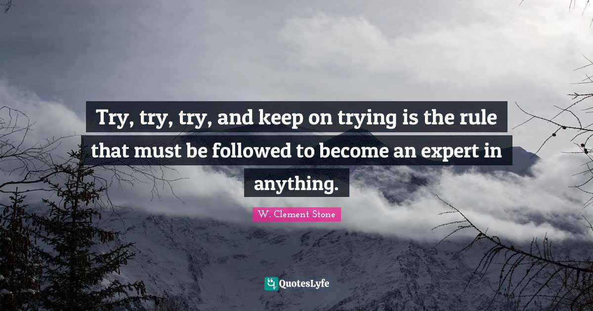 W. Clement Stone Quotes: Try, try, try, and keep on trying is the rule that must be followed to become an expert in anything.