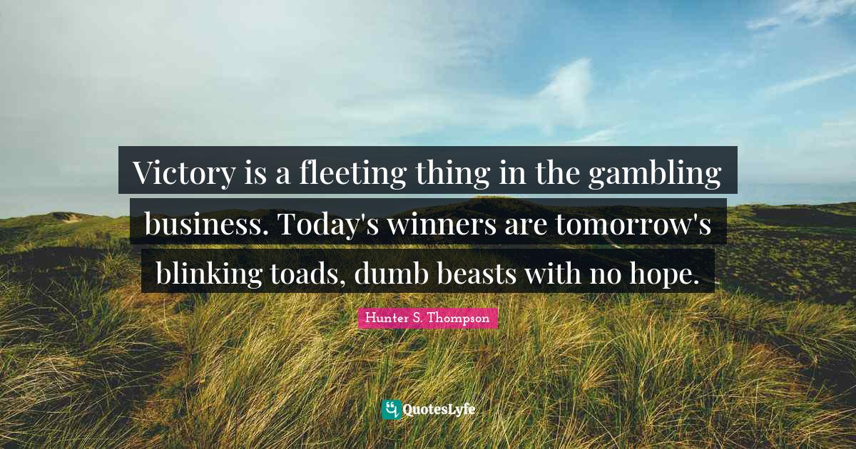 Hunter S. Thompson Quotes: Victory is a fleeting thing in the gambling business. Today's winners are tomorrow's blinking toads, dumb beasts with no hope.
