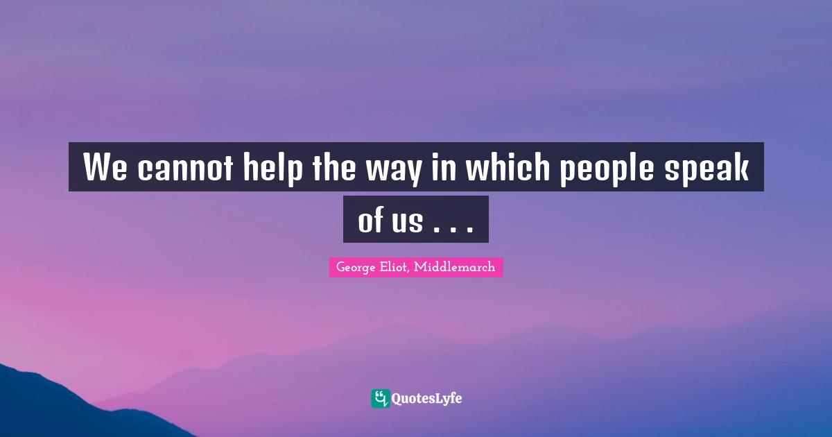 George Eliot, Middlemarch Quotes: We cannot help the way in which people speak of us . . .