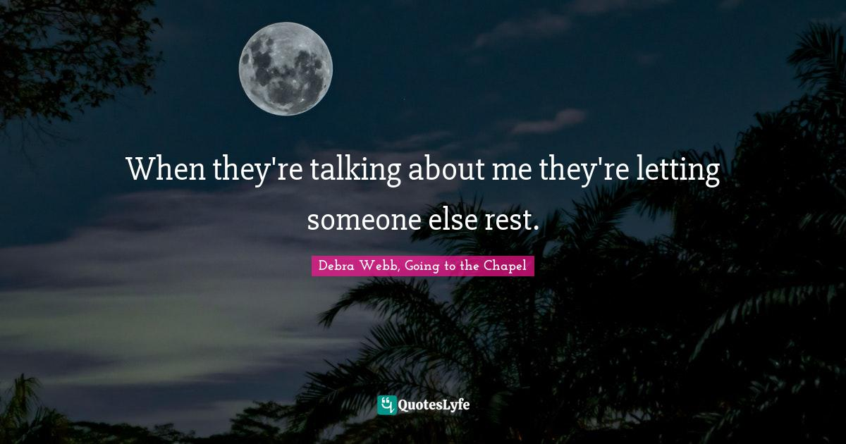 Debra Webb, Going to the Chapel Quotes: When they're talking about me they're letting someone else rest.