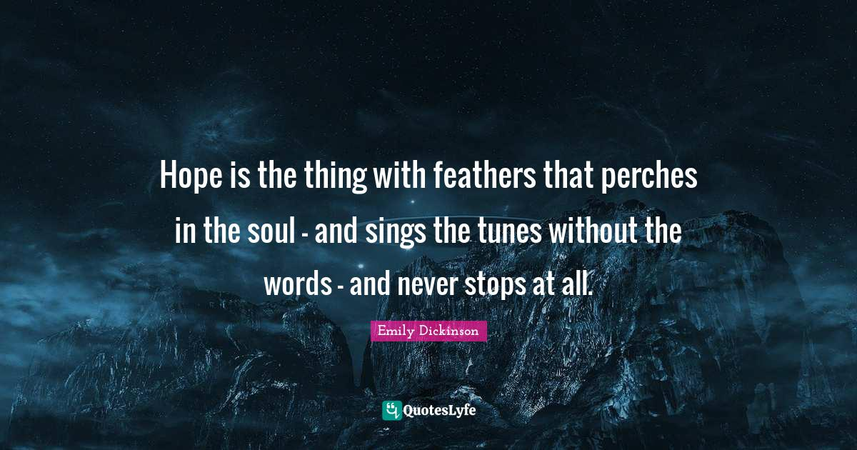 Emily Dickinson Quotes: Hope is the thing with feathers that perches in the soul - and sings the tunes without the words - and never stops at all.