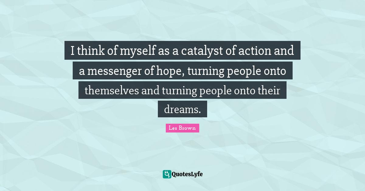 Les Brown Quotes: I think of myself as a catalyst of action and a messenger of hope, turning people onto themselves and turning people onto their dreams.