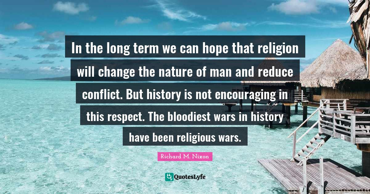Richard M. Nixon Quotes: In the long term we can hope that religion will change the nature of man and reduce conflict. But history is not encouraging in this respect. The bloodiest wars in history have been religious wars.