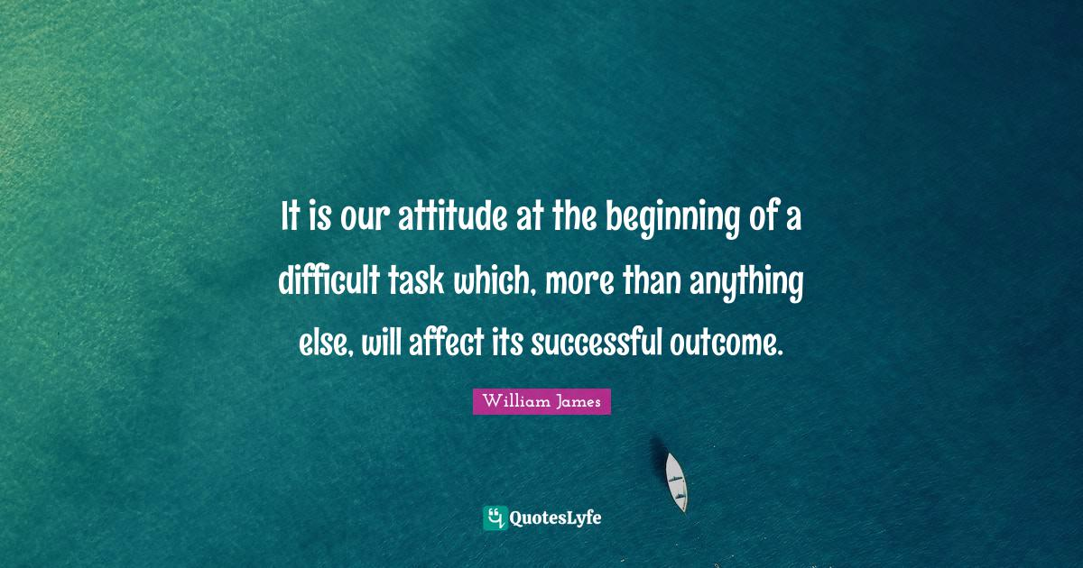 William James Quotes: It is our attitude at the beginning of a difficult task which, more than anything else, will affect its successful outcome.