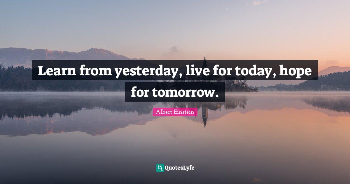 Albert Einstein Quotes: Learn from yesterday, live for today, hope for tomorrow.