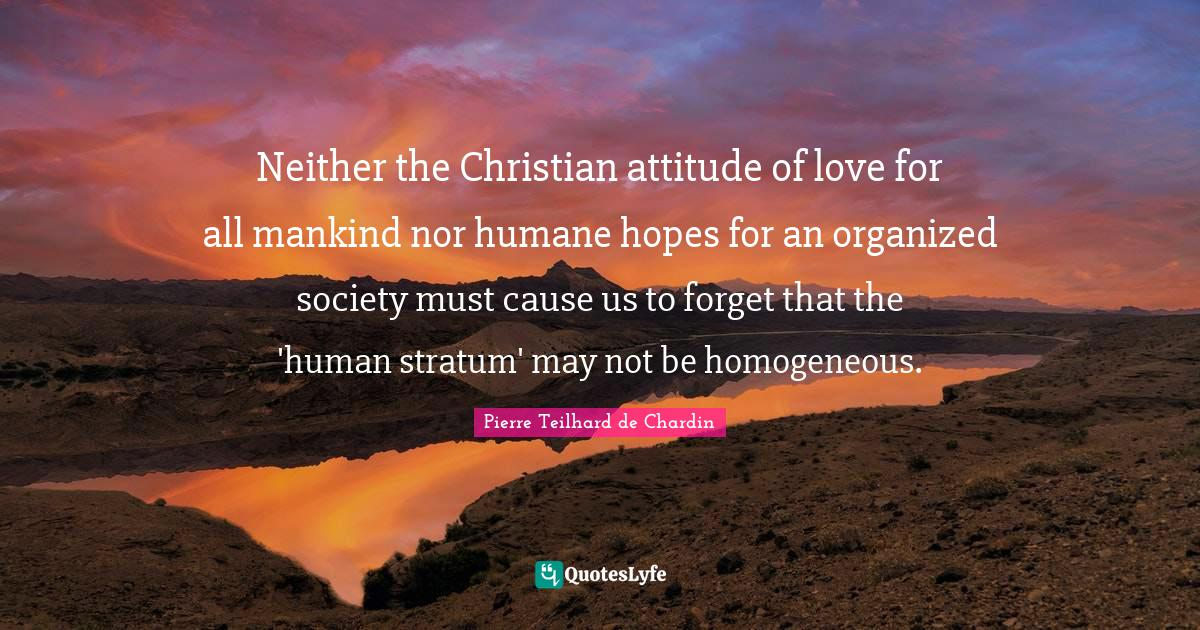 """Pierre Teilhard De Chardin Quotes: """"Neither the Christian attitude of love for all mankind nor humane hopes for an organized society must cause us to forget that the 'human stratum' may not be homogeneous."""""""