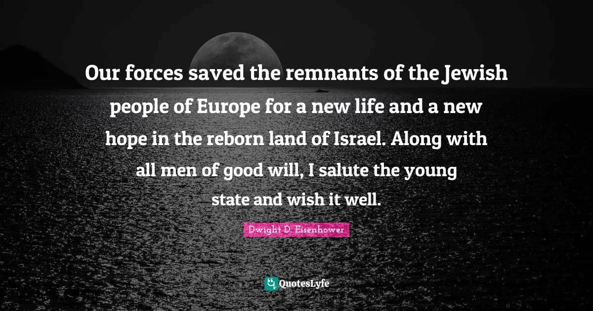 Dwight D. Eisenhower Quotes: Our forces saved the remnants of the Jewish people of Europe for a new life and a new hope in the reborn land of Israel. Along with all men of good will, I salute the young state and wish it well.