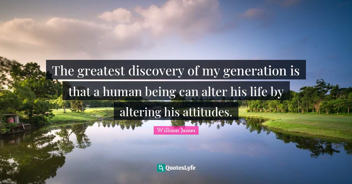 William James Quotes: The greatest discovery of my generation is that a human being can alter his life by altering his attitudes.