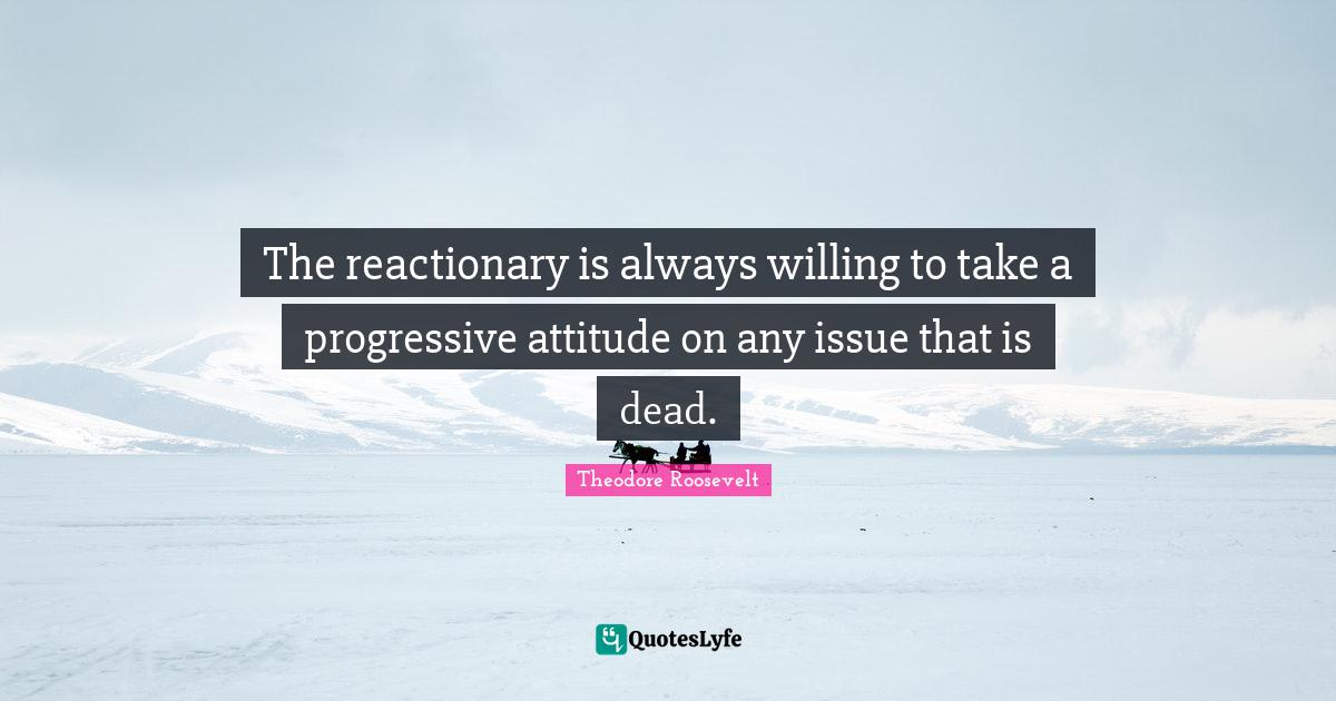 Theodore Roosevelt Quotes: The reactionary is always willing to take a progressive attitude on any issue that is dead.