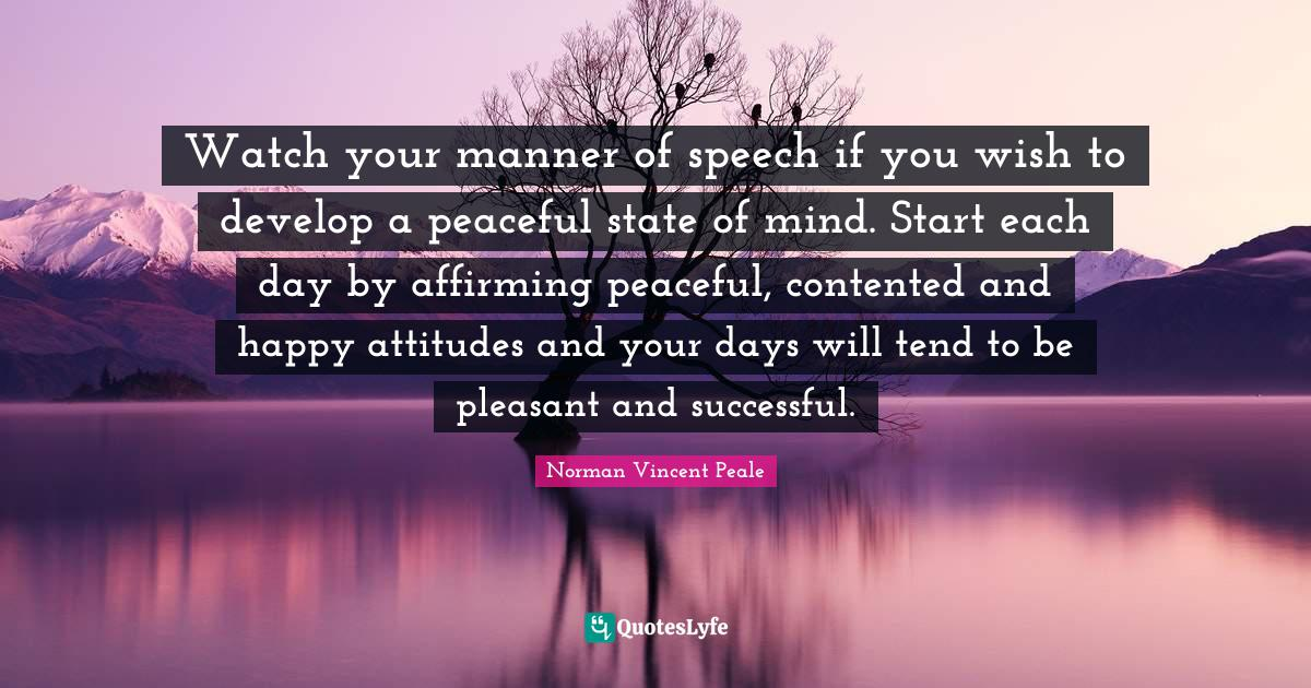 Norman Vincent Peale Quotes: Watch your manner of speech if you wish to develop a peaceful state of mind. Start each day by affirming peaceful, contented and happy attitudes and your days will tend to be pleasant and successful.
