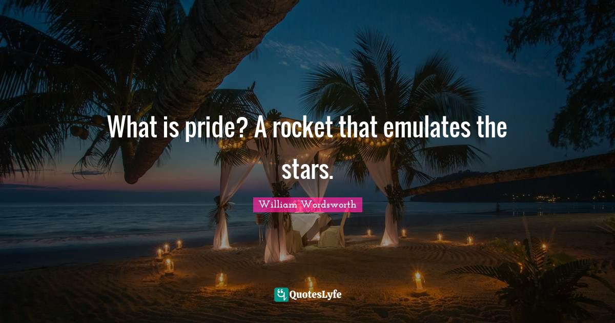 William Wordsworth Quotes: What is pride? A rocket that emulates the stars.