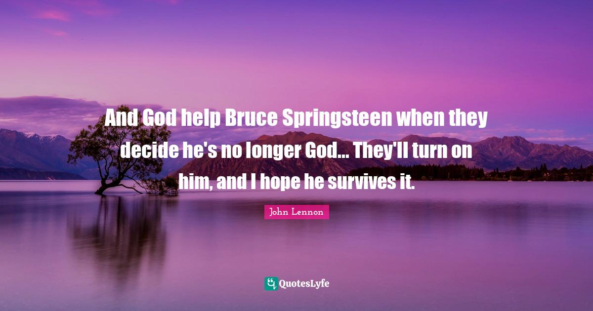 John Lennon Quotes: And God help Bruce Springsteen when they decide he's no longer God... They'll turn on him, and I hope he survives it.