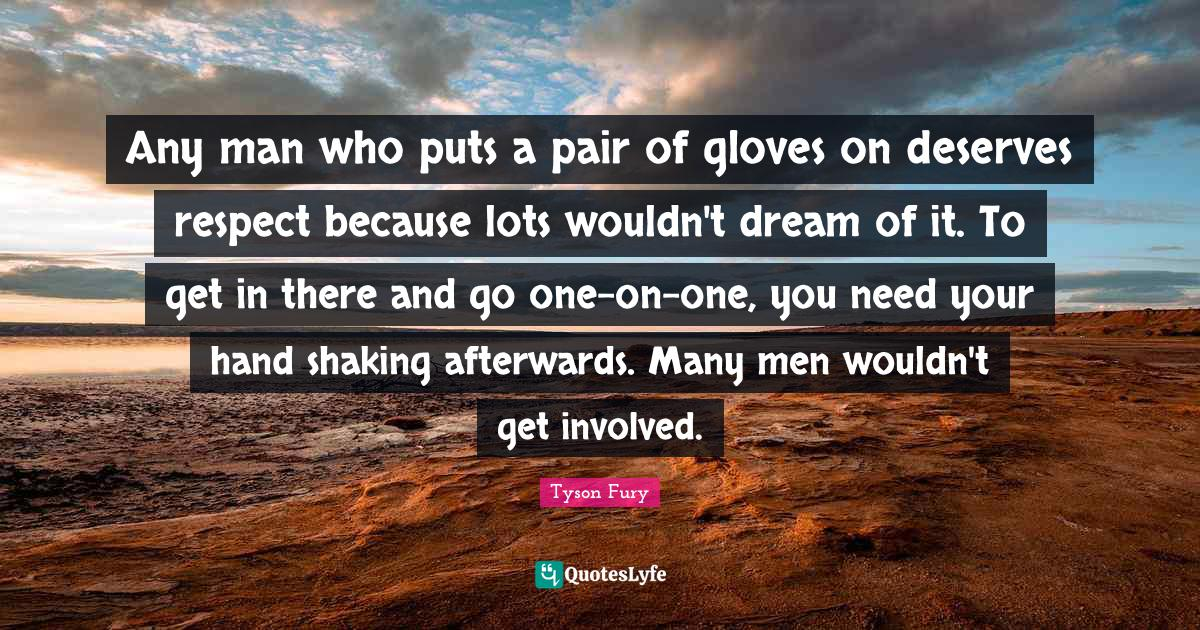 Tyson Fury Quotes: Any man who puts a pair of gloves on deserves respect because lots wouldn't dream of it. To get in there and go one-on-one, you need your hand shaking afterwards. Many men wouldn't get involved.