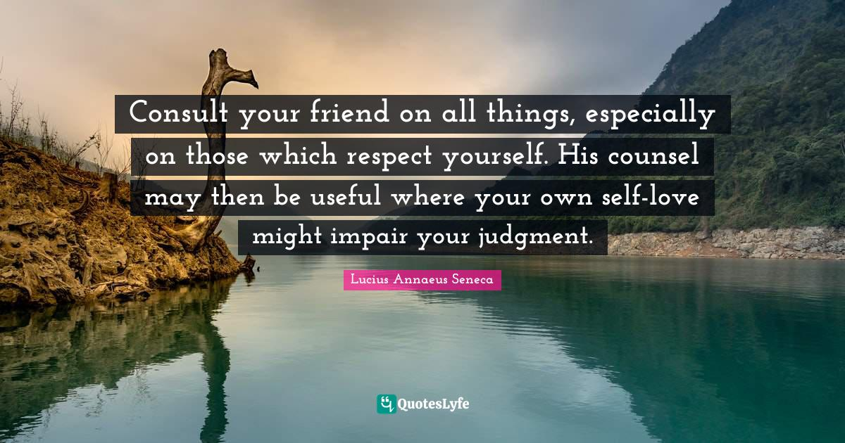 Lucius Annaeus Seneca Quotes: Consult your friend on all things, especially on those which respect yourself. His counsel may then be useful where your own self-love might impair your judgment.