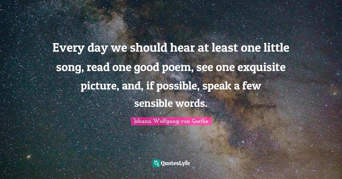 Johann Wolfgang von Goethe Quotes: Every day we should hear at least one little song, read one good poem, see one exquisite picture, and, if possible, speak a few sensible words.