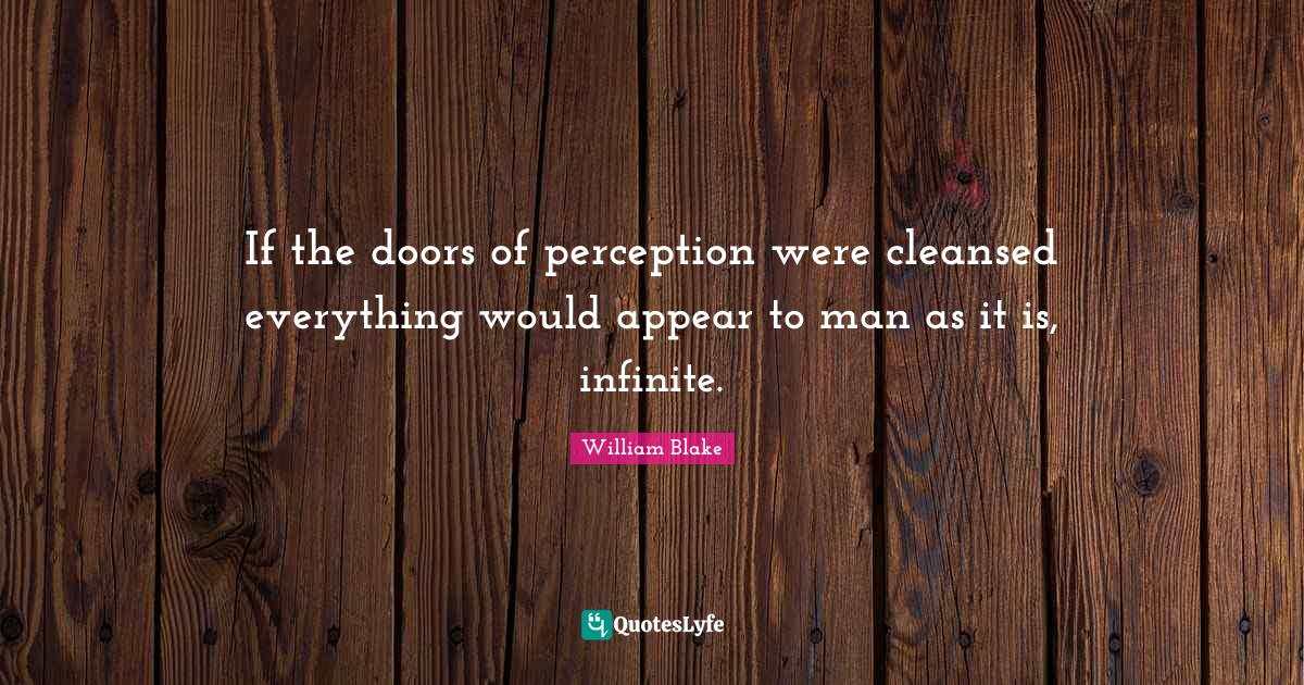 William Blake Quotes: If the doors of perception were cleansed everything would appear to man as it is, infinite.