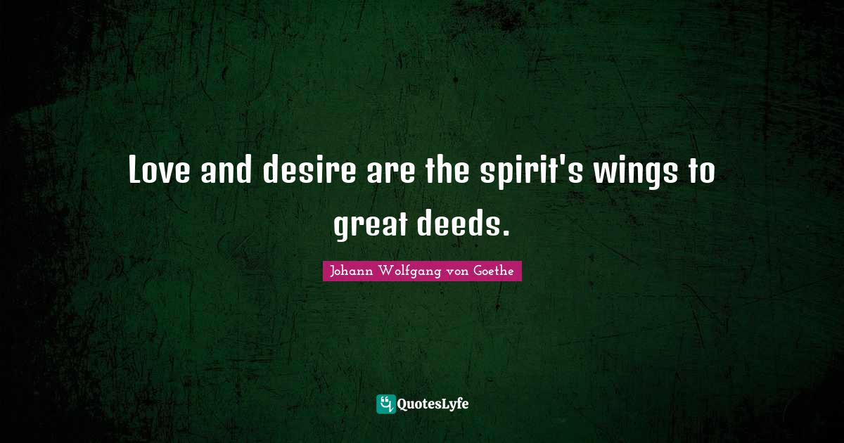 Johann Wolfgang von Goethe Quotes: Love and desire are the spirit's wings to great deeds.