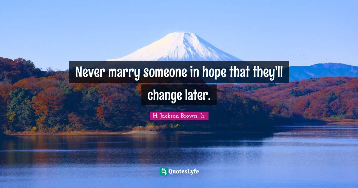 H. Jackson Brown, Jr. Quotes: Never marry someone in hope that they'll change later.