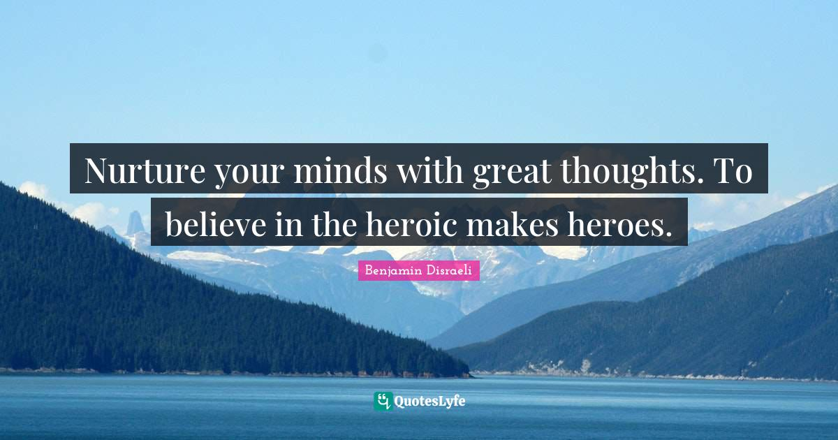 Benjamin Disraeli Quotes: Nurture your minds with great thoughts. To believe in the heroic makes heroes.