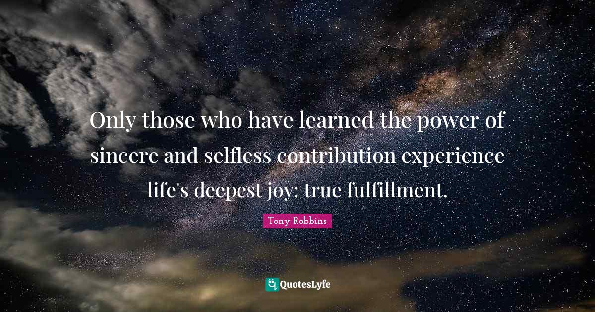 """Life Experience Quotes: """"Only those who have learned the power of sincere and selfless contribution experience life's deepest joy: true fulfillment."""""""