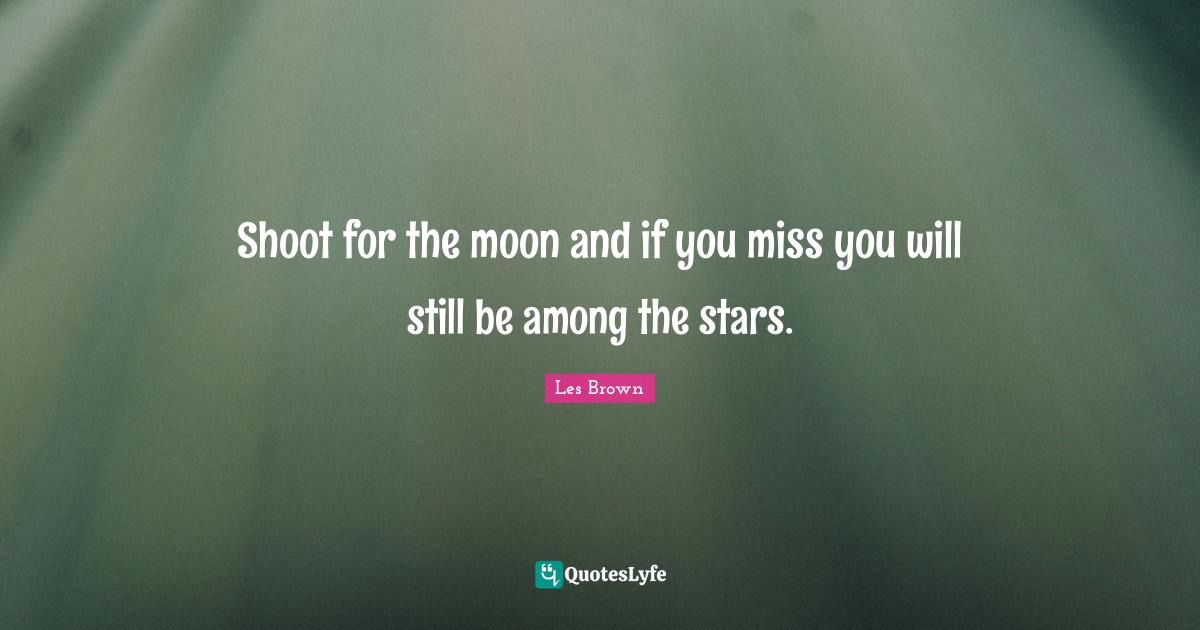 Les Brown Quotes: Shoot for the moon and if you miss you will still be among the stars.