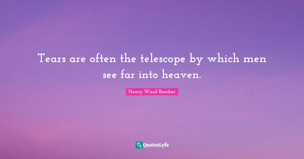 Henry Ward Beecher Quotes: Tears are often the telescope by which men see far into heaven.