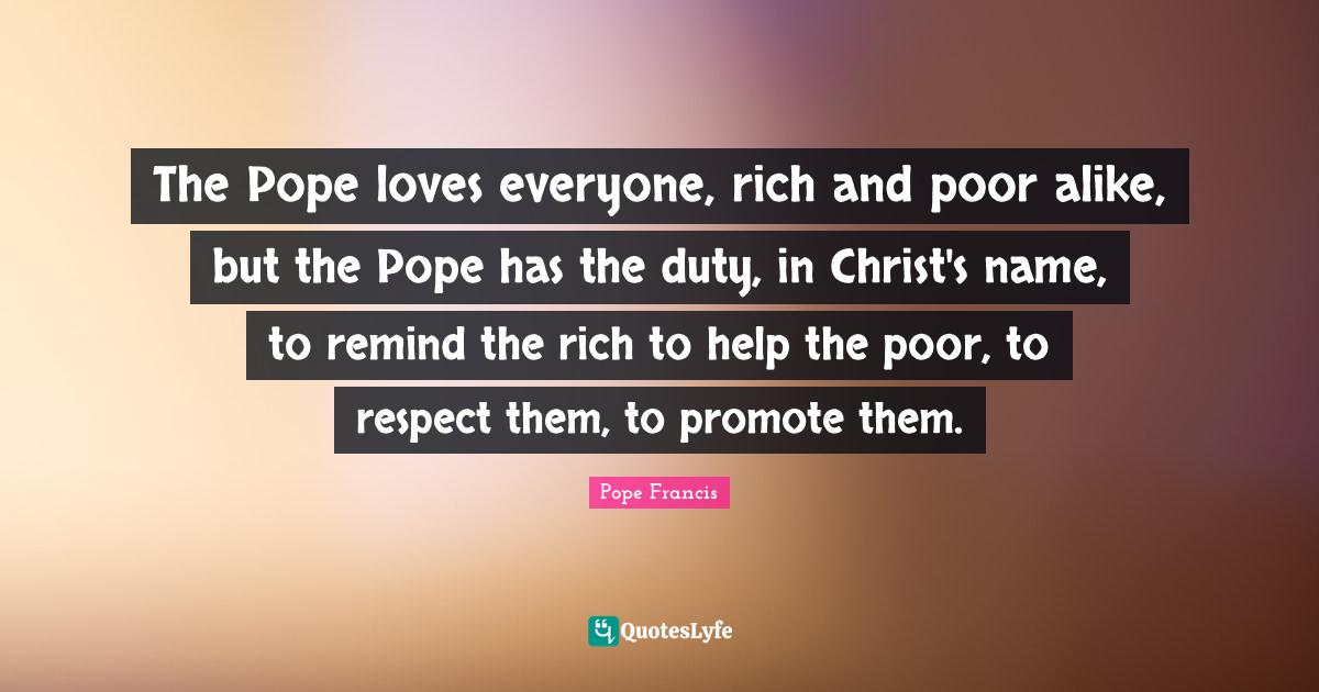 Pope Francis Quotes: The Pope loves everyone, rich and poor alike, but the Pope has the duty, in Christ's name, to remind the rich to help the poor, to respect them, to promote them.