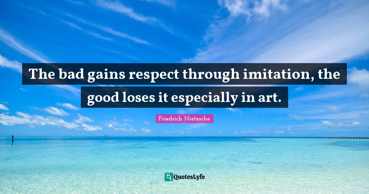 Friedrich Nietzsche Quotes: The bad gains respect through imitation, the good loses it especially in art.
