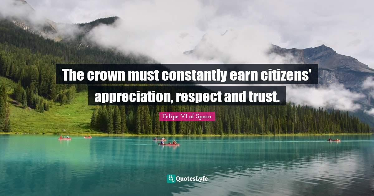 Felipe VI of Spain Quotes: The crown must constantly earn citizens' appreciation, respect and trust.