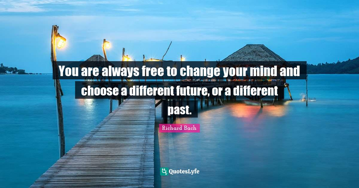 Richard Bach Quotes: You are always free to change your mind and choose a different future, or a different past.