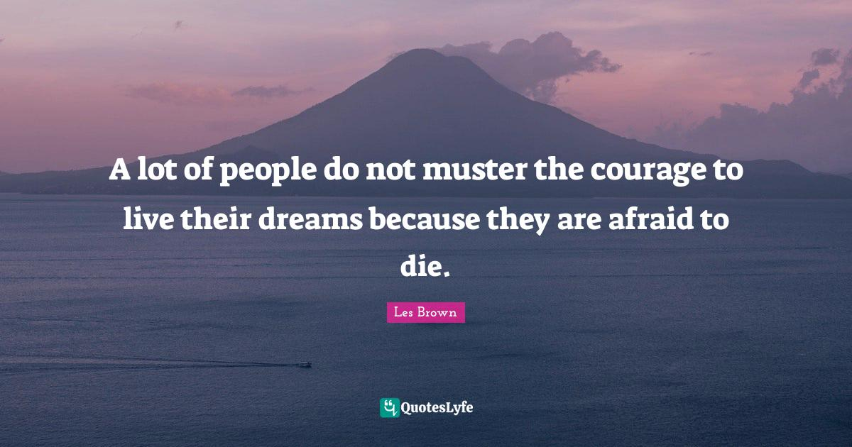 Les Brown Quotes: A lot of people do not muster the courage to live their dreams because they are afraid to die.