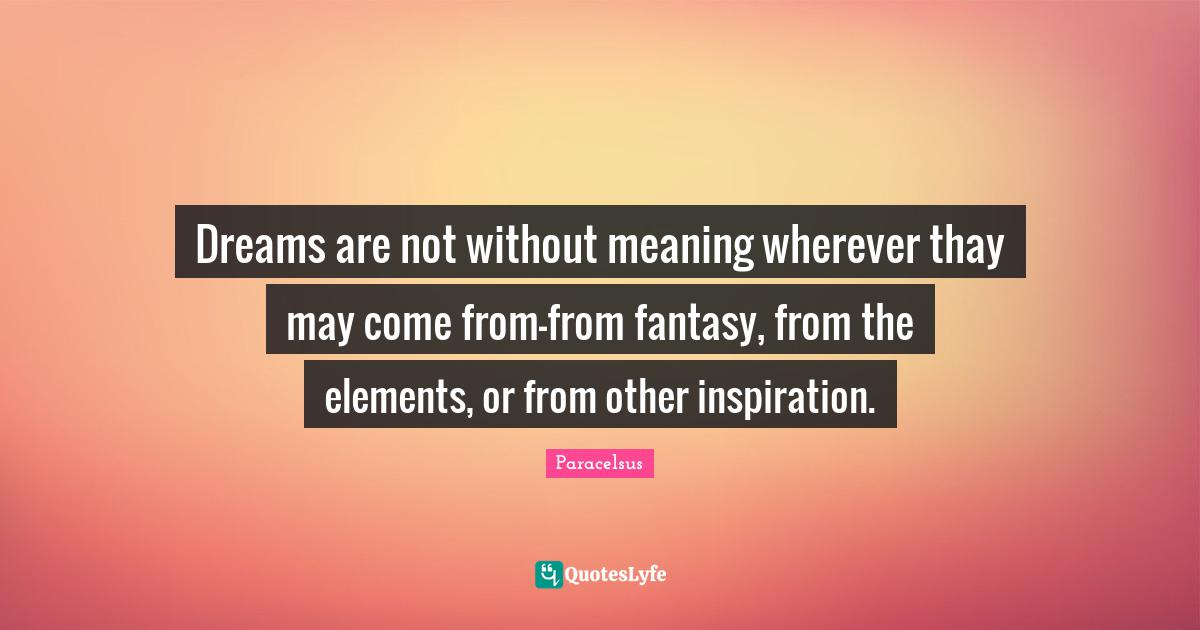 Paracelsus Quotes: Dreams are not without meaning wherever thay may come from-from fantasy, from the elements, or from other inspiration.