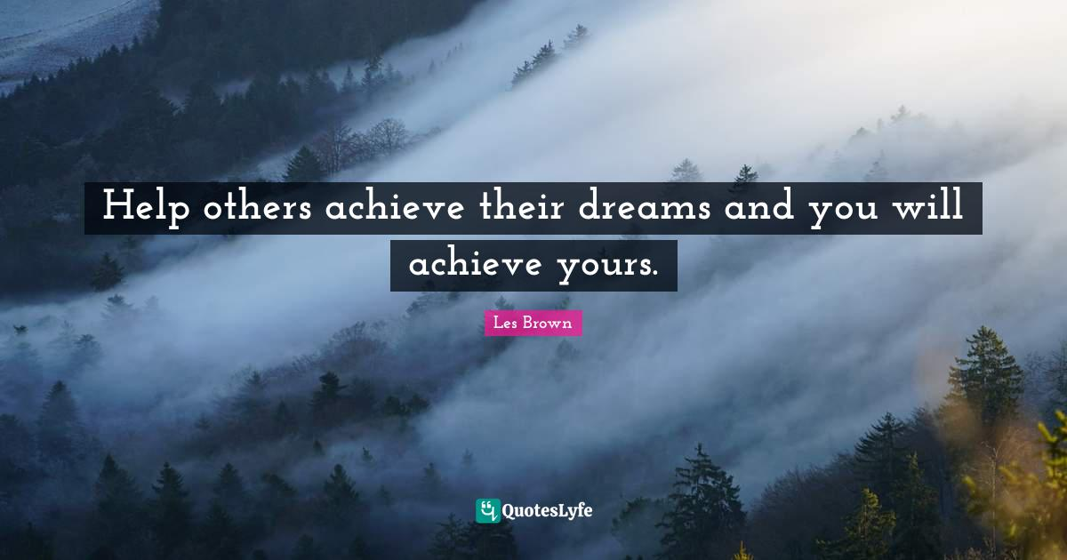 Les Brown Quotes: Help others achieve their dreams and you will achieve yours.