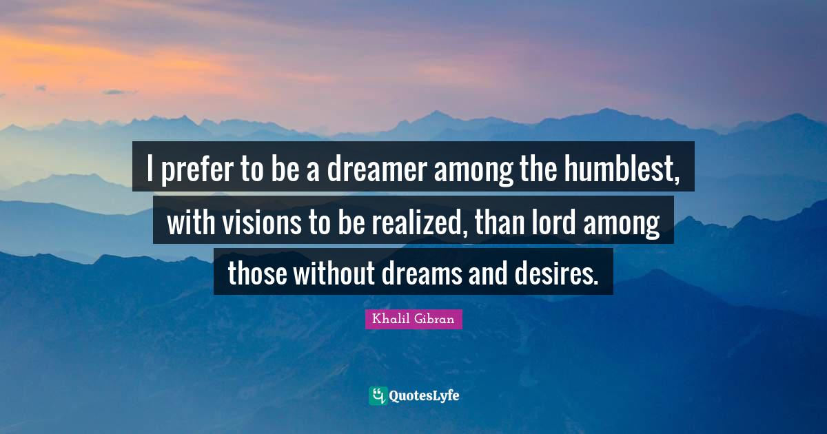 "Desires Quotes: ""I prefer to be a dreamer among the humblest, with visions to be realized, than lord among those without dreams and desires."""